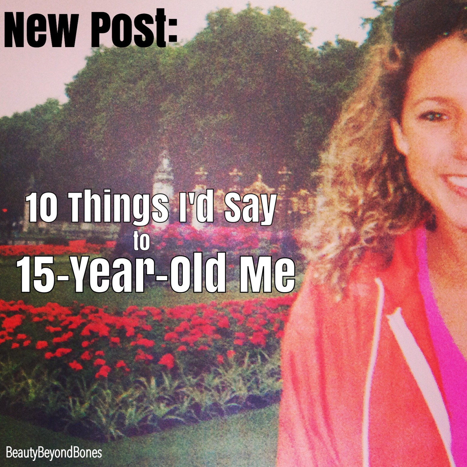 10 Things Iu0027d Say To 15 Year Old Me